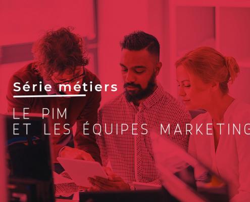 SERIE METIERS : Le PIM et les équipes Marketing